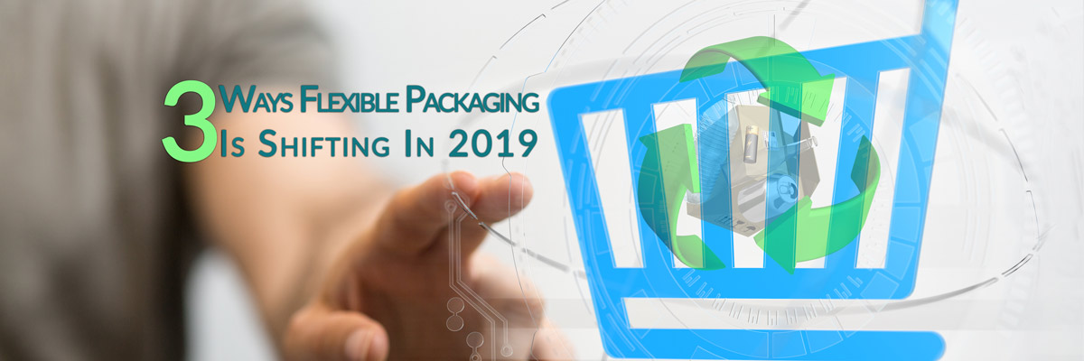 3 Ways Flexible Packaging is Shifting in 2019