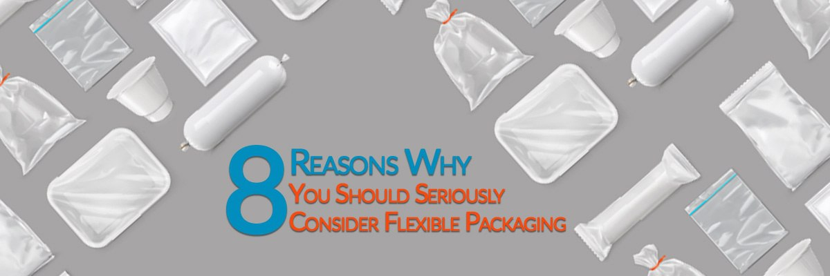8 Undeniable Reasons Why You Should Consider Flexible Packaging