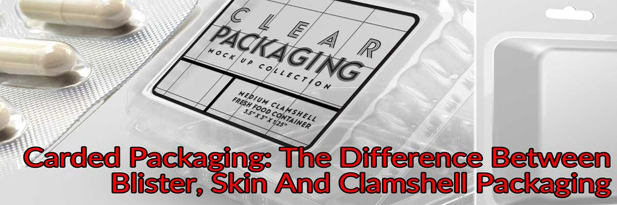 Carded Packaging: The Difference Between Blister, Skin And Clamshell Packaging