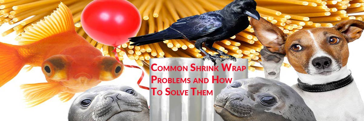 Common Shrink Wrap Problems and How To Solve Them