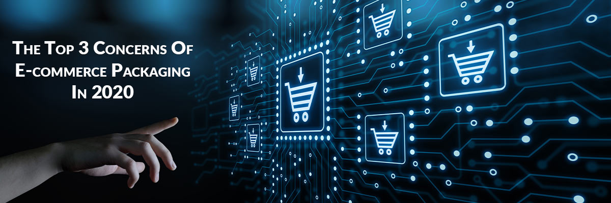 The Top 3 Concerns Of E-commerce Packaging In 2020