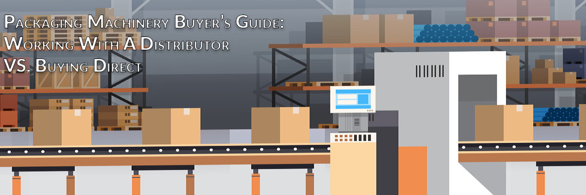 Packaging Machinery Buyer's Guide: Working With A Distributor VS. Buying Direct