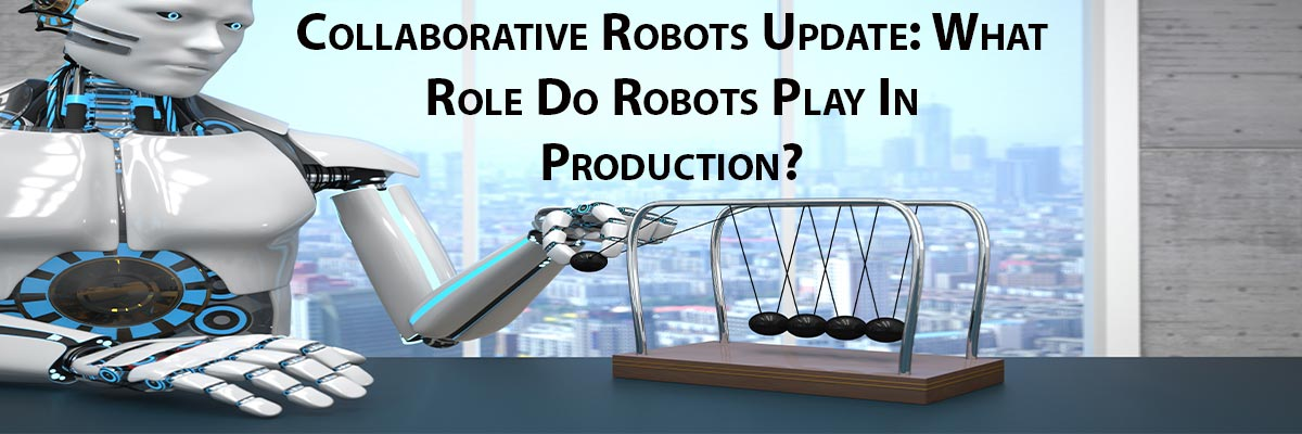 Collaborative Robots Update: What Role Do Robots Play In Production?