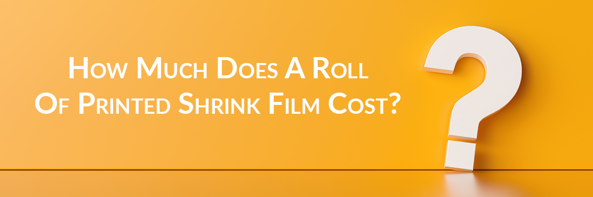 How Much Does A Roll Of Printed Shrink Film Cost? Understanding Pricing