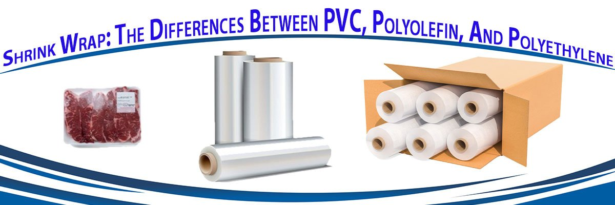 Shrink Wrap: The Differences Between PVC, Polyolefin, And Polyethylene