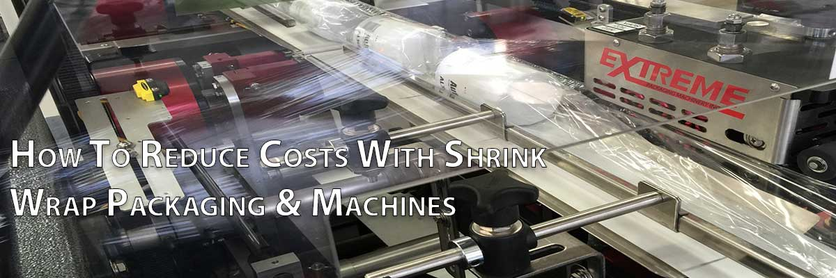 How To Reduce Costs With Shrink Wrap Packaging & Machines