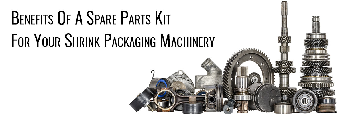 Benefits Of A Spare Parts Kit For Your Shrink Packaging Machinery