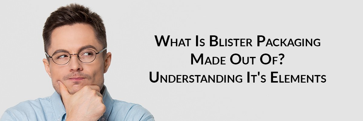 What Is Blister Packaging Made Out Of? Understanding It's Elements