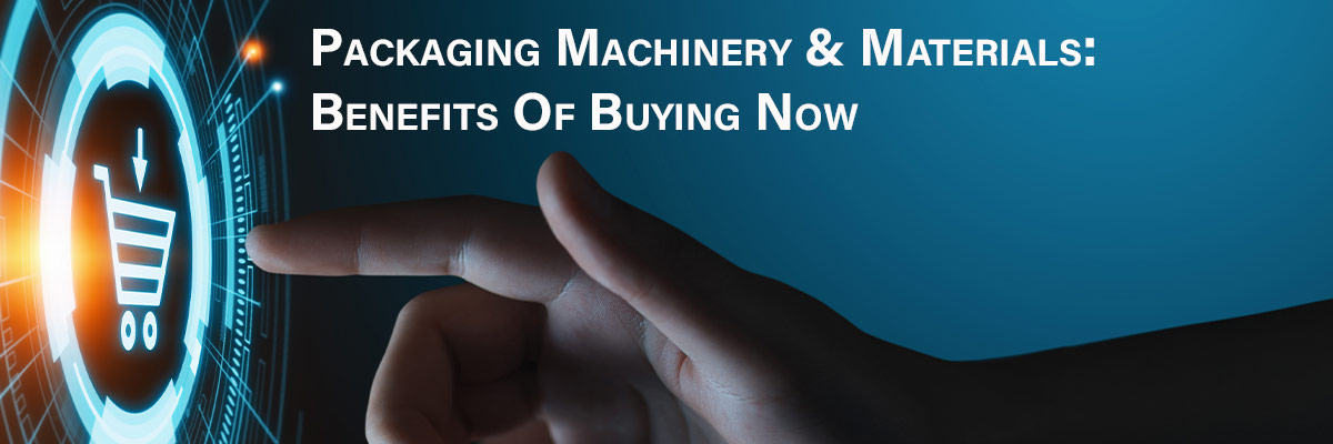 Packaging Machinery & Materials: Benefits Of Buying Now