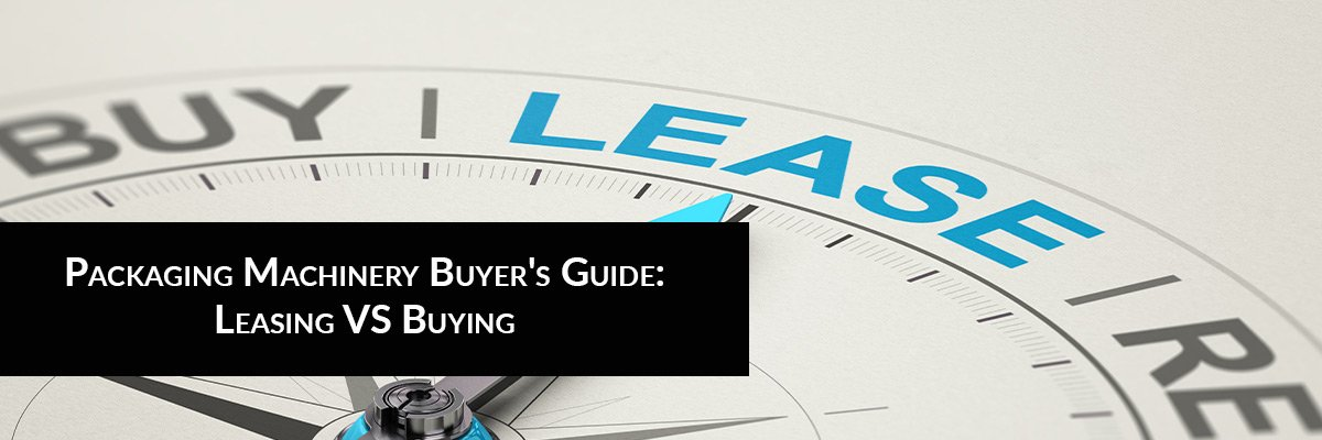 Packaging Machinery Buyer's Guide: Leasing VS Buying