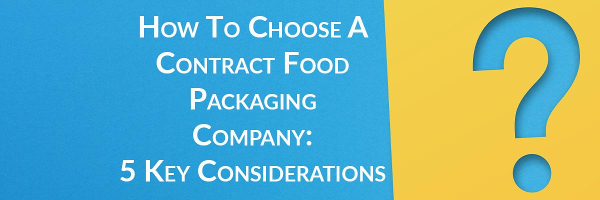 How To Choose A Contract Food Packaging Company: 5 Key Considerations