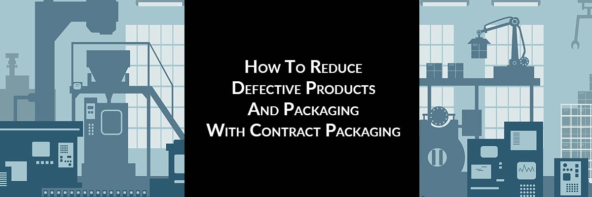 How To Reduce Defective Products And Packaging With Contract Packaging