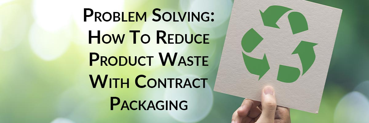 Problem Solving: How To Reduce Product Waste With Contract Packaging