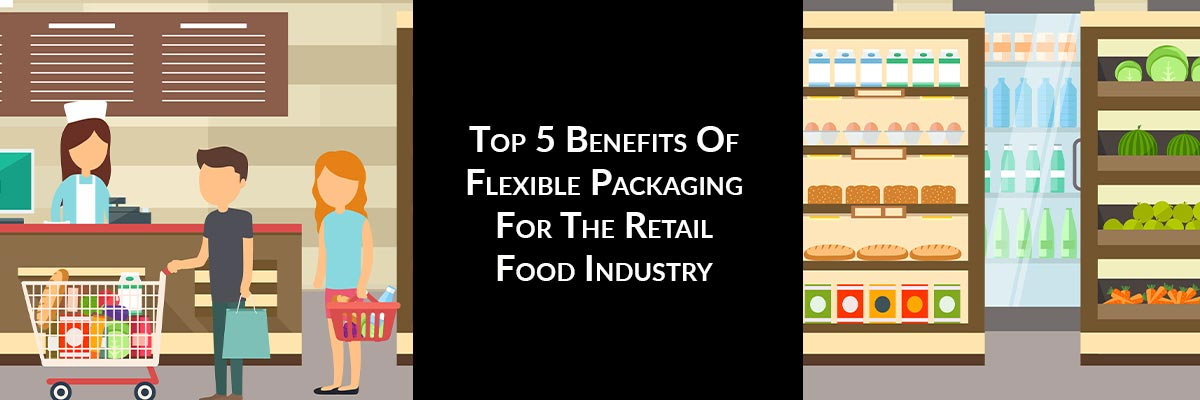 Top 5 Benefits Of Flexible Packaging For The Retail Food Industry