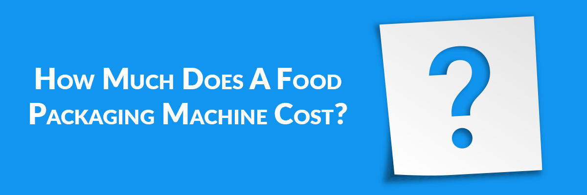 How Much Does A Food Packaging Machine Cost?