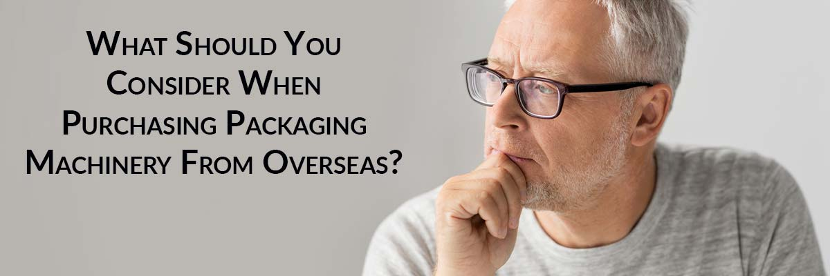 What Should You Consider When Purchasing Packaging Machinery From Overseas?
