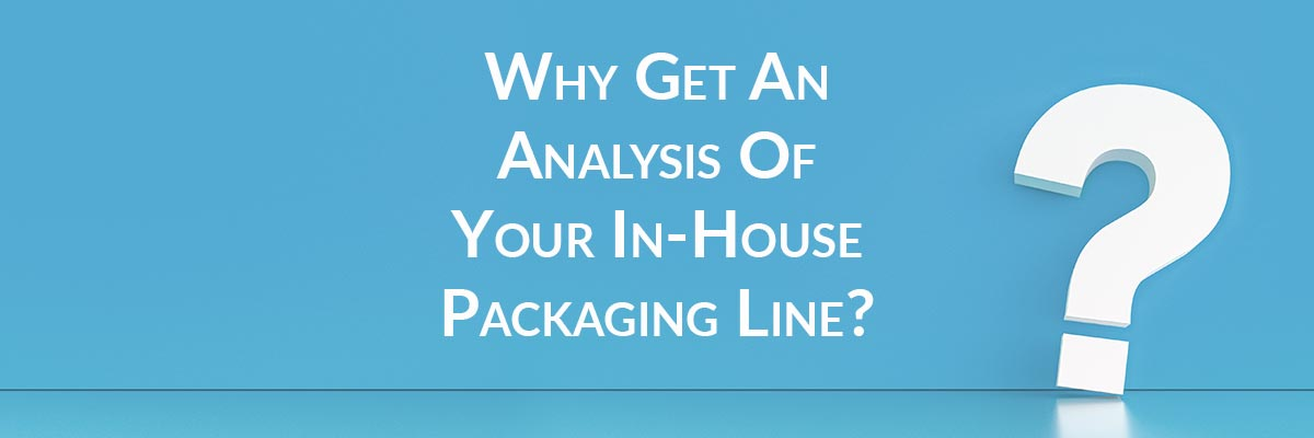 Why Get An Analysis Of Your In-House Packaging Line?