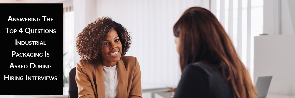 Answering The Top 4 Questions Industrial Packaging Is Asked During Hiring Interviews