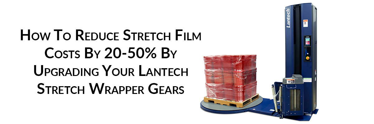 How To Reduce Stretch Film Costs By 20-50% By Upgrading Your Lantech Stretch Wrapper Gears