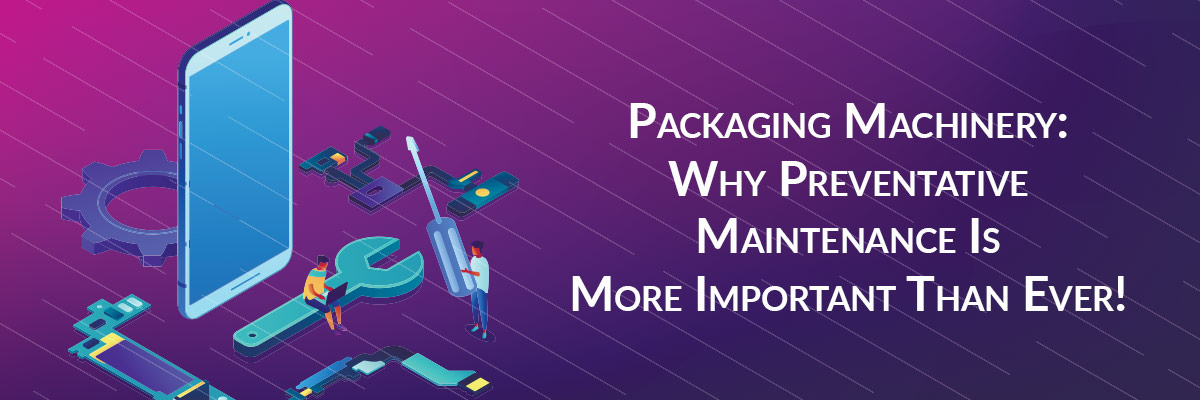 Packaging Machinery: Why Preventative Maintenance Is More Important Than Ever!