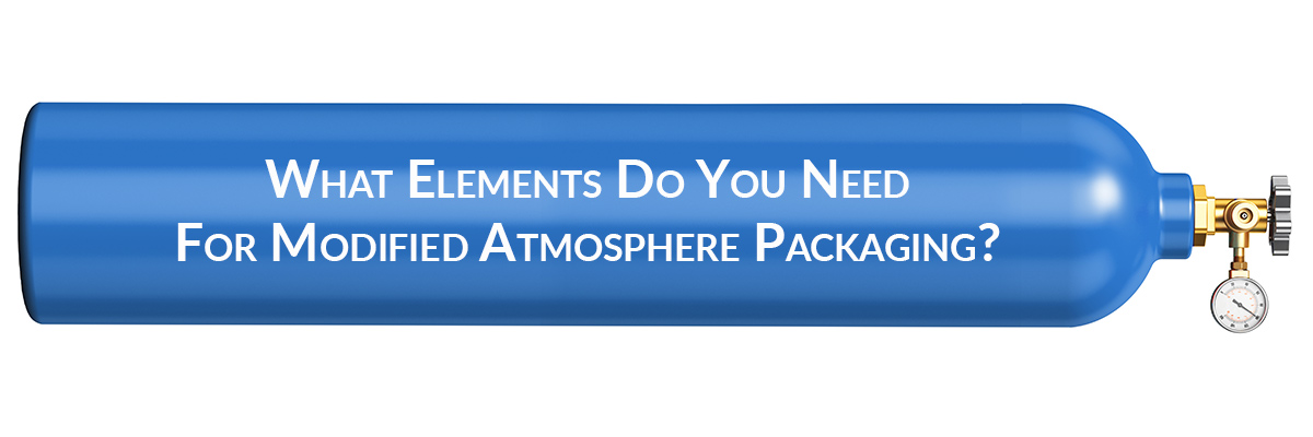 What Elements Do You Need For Modified Atmosphere Packaging?
