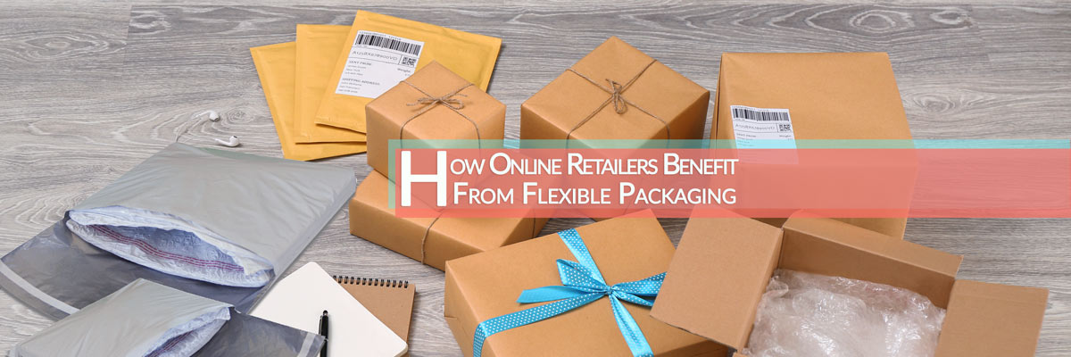 How Online Retailers Benefit From Flexible Packaging