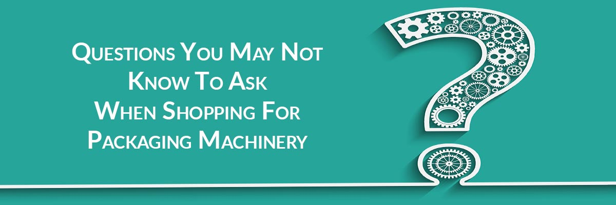 Shopping For Packaging Machinery: Top Questions You May Not Know To Ask