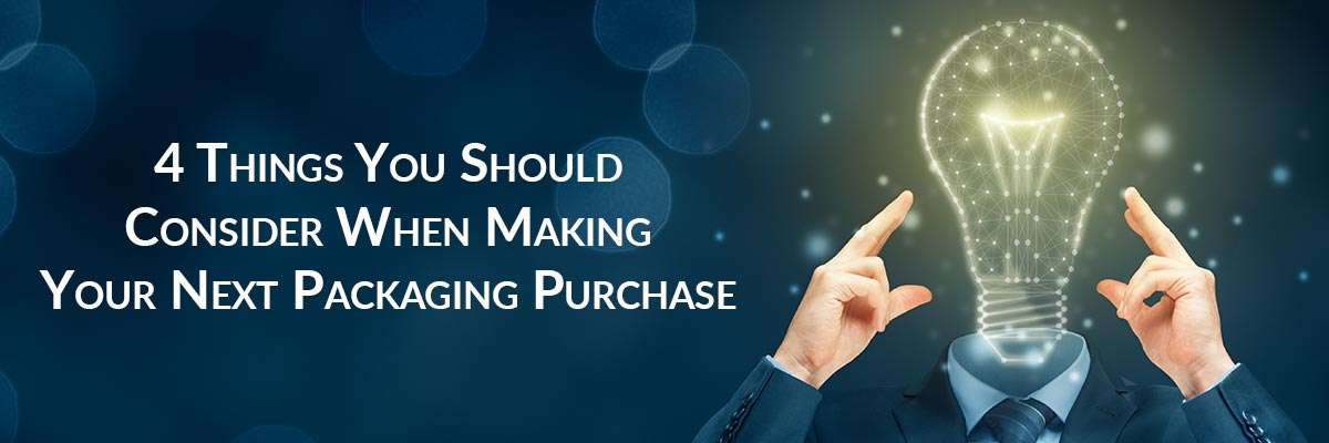 4 Things You Should Consider When Making Your Next Packaging Purchase