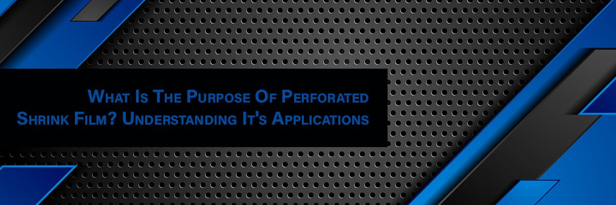 What's The Purpose Of Perforated Shrink Film? Understanding Applications