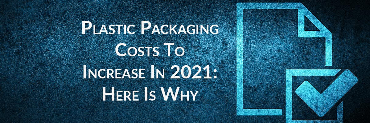 Plastic Packaging Costs To Increase In 2021: Here Is Why
