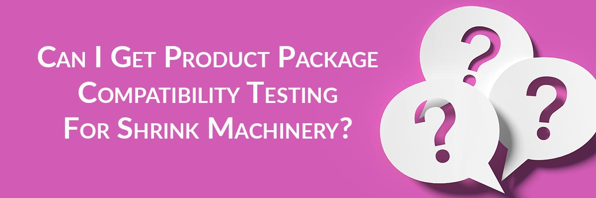Can I Get Product Package Compatibility Testing For Shrink Machinery?