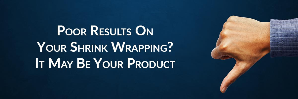 Poor Results On Your Shrink Wrapping? It May Be Your Product