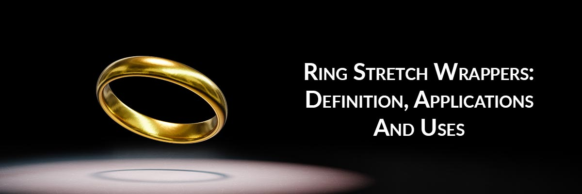 Ring Stretch Wrappers: Definition, Applications And Uses
