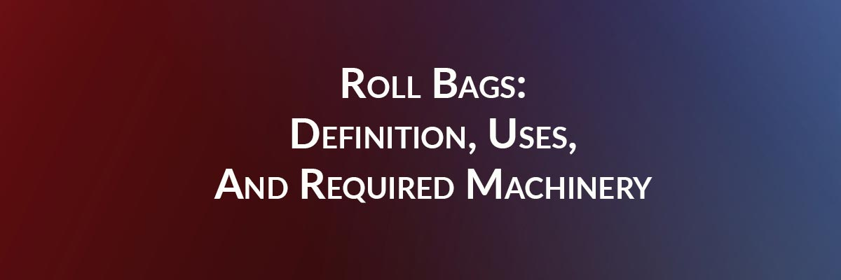 Roll Bags: Definition, Uses, And Required Machinery