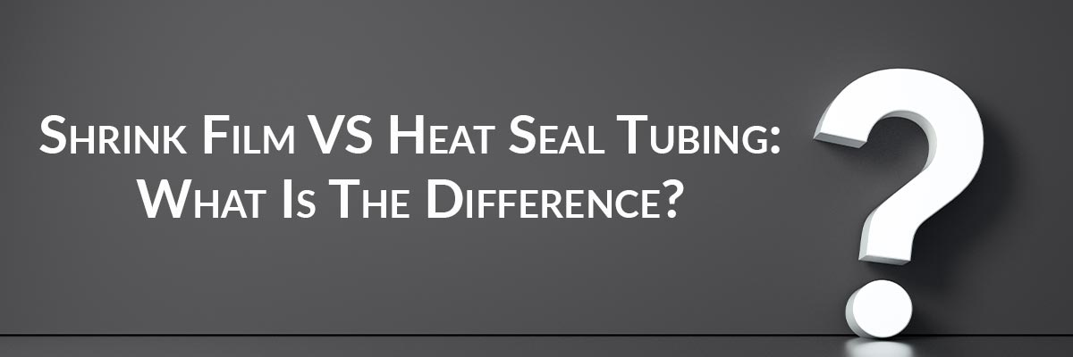 Shrink Film VS Heat Seal Tubing: What Is The Difference?