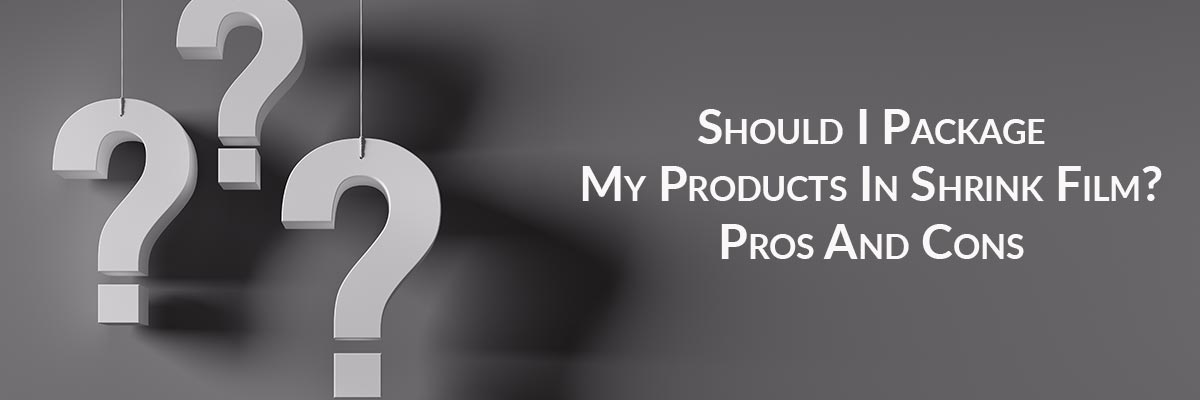 Should I Package My Products In Shrink Film? Pros And Cons