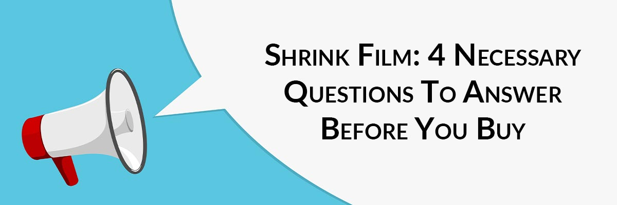 Shrink Film: 4 Necessary Questions To Answer Before You Buy
