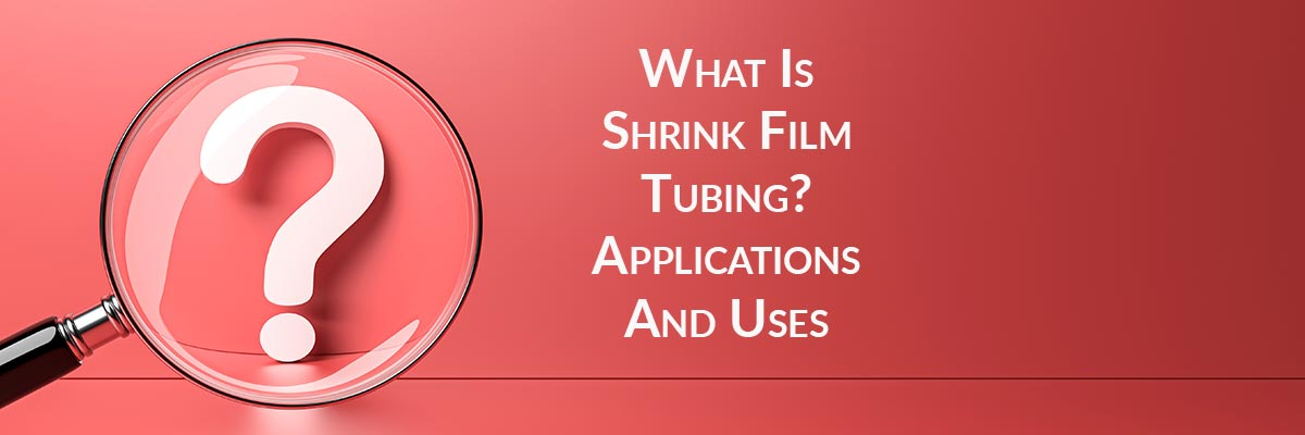 What Is Shrink Film Tubing? Applications And Uses