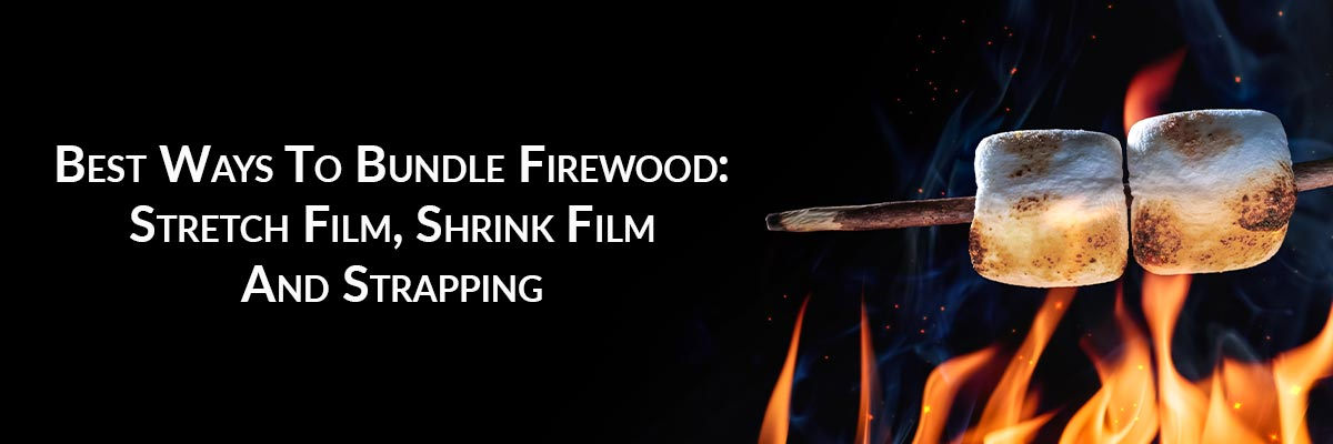 Best Ways To Bundle Firewood: Stretch Film, Shrink Film And Strapping