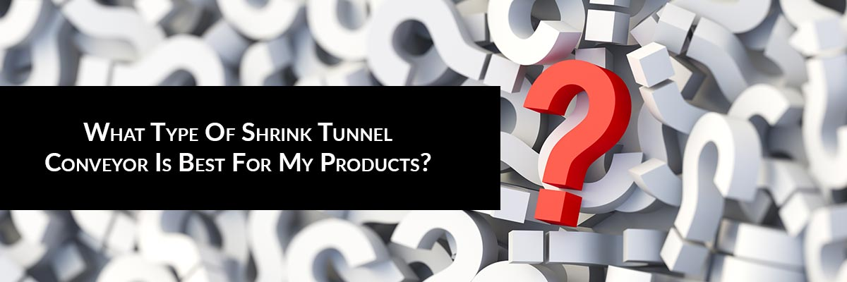 What Type Of Shrink Tunnel Conveyor Is Best For My Products?
