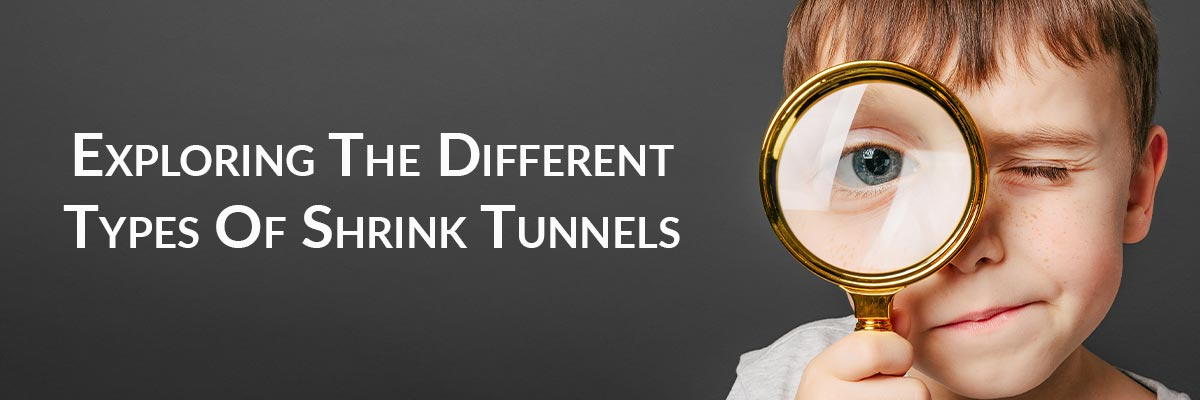 Exploring The Different Types Of Shrink Tunnels