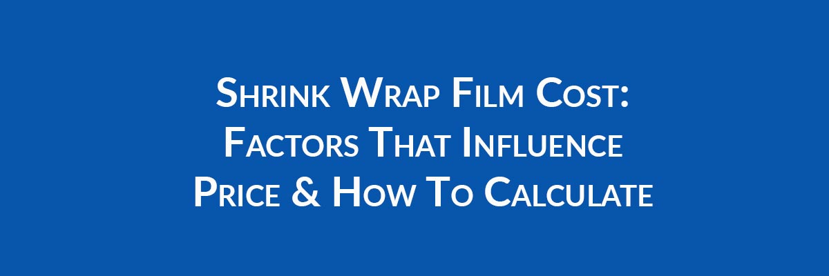 Shrink Wrap Film Cost: Factors That Influence Price & How To Calculate
