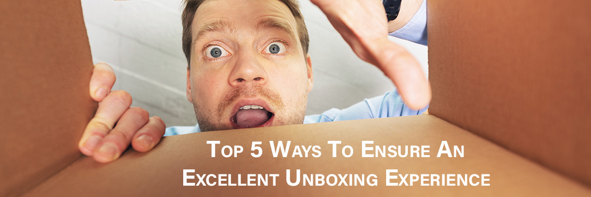 Top 5 Ways To Ensure An Excellent Unboxing Experience